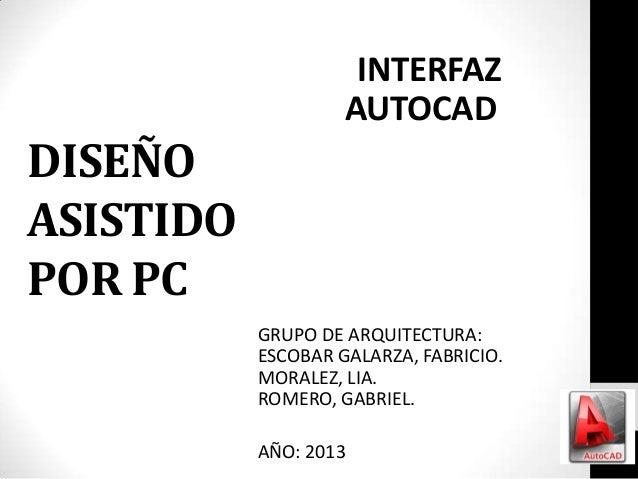 INTERFAZ AUTOCAD  DISEÑO ASISTIDO POR PC GRUPO DE ARQUITECTURA: ESCOBAR GALARZA, FABRICIO. MORALEZ, LIA. ROMERO, GABRIEL. ...