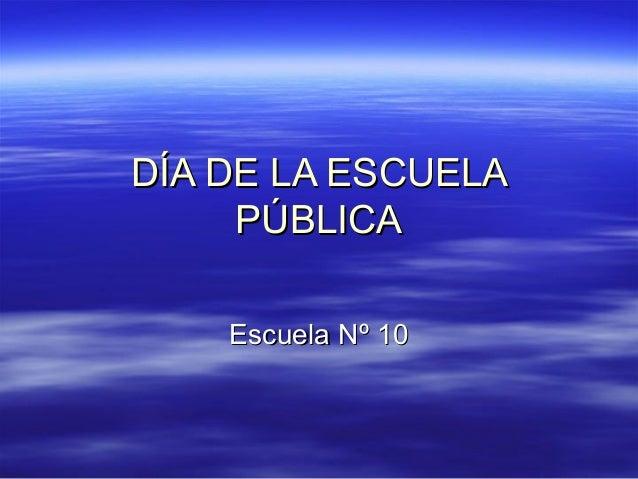 DÍA DE LA ESCUELADÍA DE LA ESCUELA PÚBLICAPÚBLICA Escuela Nº 10Escuela Nº 10