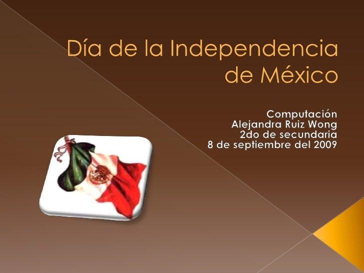 Día de la Independencia de México<br />Computación<br />Alejandra Ruiz Wong<br /> 2do de secundaria<br />8 de septiembre d...