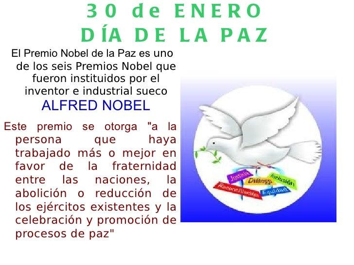 30 de ENERO DÍA DE LA PAZ El Premio Nobel de la Paz es  uno de los seis Premios Nobel que fueron instituidos por el invent...