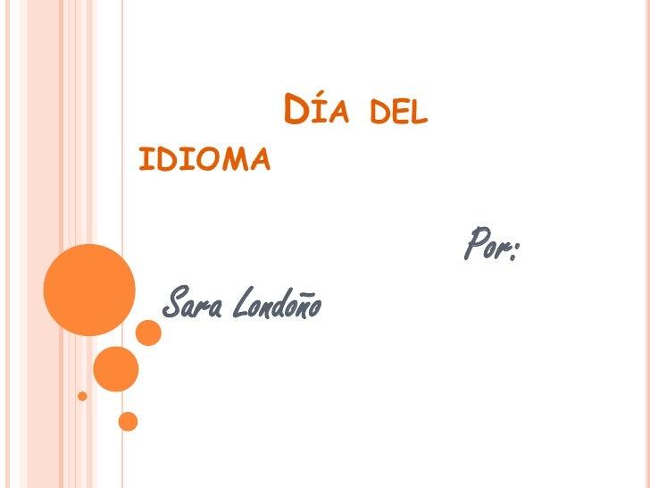 DÍA    DEL IDIOMA                        Por:  Sara Londoño