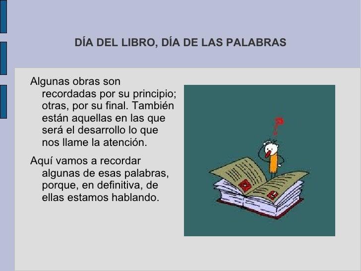 DÍA DEL LIBRO, DÍA DE LAS PALABRASAlgunas obras son  recordadas por su principio;  otras, por su final. También  están aqu...