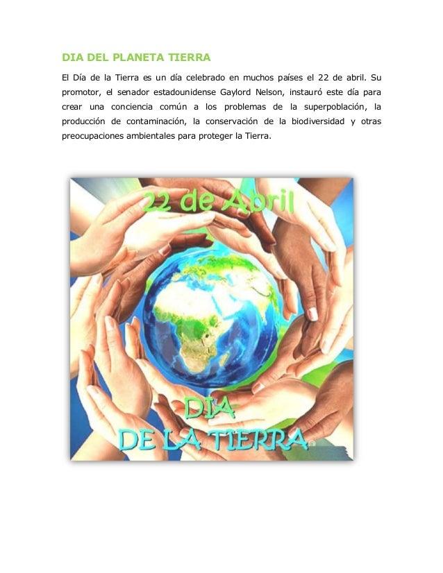 DIA DEL PLANETA TIERRA El Día de la Tierra es un día celebrado en muchos países el 22 de abril. Su promotor, el senador es...