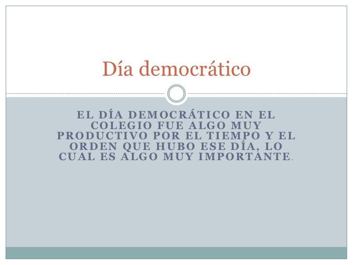 Día democrático  EL DÍA DEMOCRÁTICO EN EL    COLEGIO FUE ALGO MUYPRODUCTIVO POR EL TIEMPO Y EL ORDEN QUE HUBO ESE DÍA, LOC...