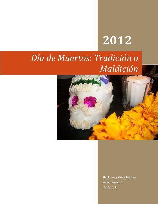 2012Día de Muertos: Tradición o                 Maldición                 Alan Jovanny Garcia Martínez                 Núc...