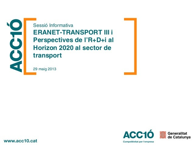 Sessió InformativaERANET-TRANSPORT III iPerspectives de l'R+D+i alHorizon 2020 al sector detransport29 maig 2013