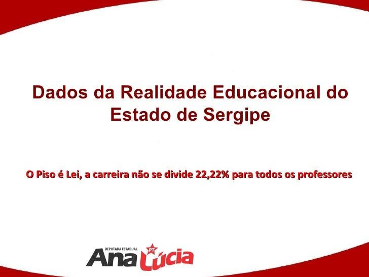 Dados da Realidade Educacional do         Estado de SergipeO Piso é Lei, a carreira não se divide 22,22% para todos os pro...