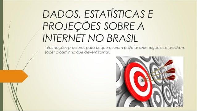 DADOS, ESTATÍSTICAS E PROJEÇÕES SOBRE A INTERNET NO BRASIL Informações preciosas para os que querem projetar seus negócios...