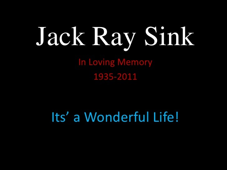 Jack Ray Sink<br />In Loving Memory<br />1935-2011<br />Its' a Wonderful Life!<br />