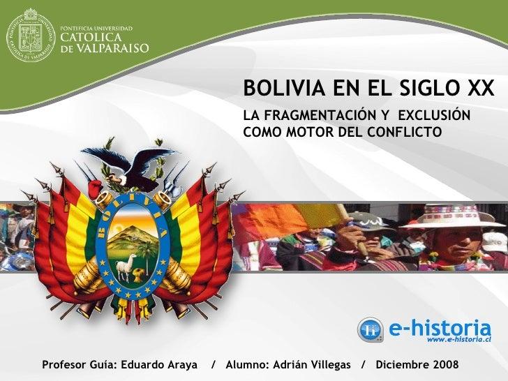 BOLIVIA EN EL SIGLO XX LA FRAGMENTACIÓN Y  EXCLUSIÓN COMO MOTOR DEL CONFLICTO Profesor Guía: Eduardo Araya  /  Alumno: Adr...