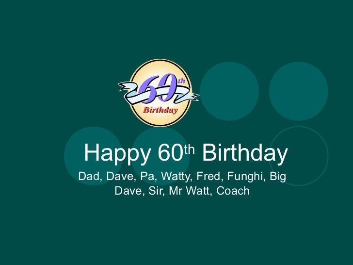 Happy 60th BirthdayDad, Dave, Pa, Watty, Fred, Funghi, Big      Dave, Sir, Mr Watt, Coach