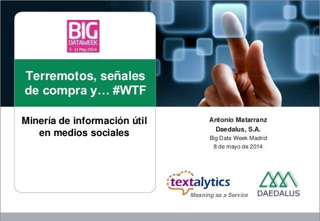 Terremotos, señales de compra y… #WTF Antonio Matarranz Daedalus, S.A. Big Data Week Madrid 8 de mayo de 2014 Minería de i...