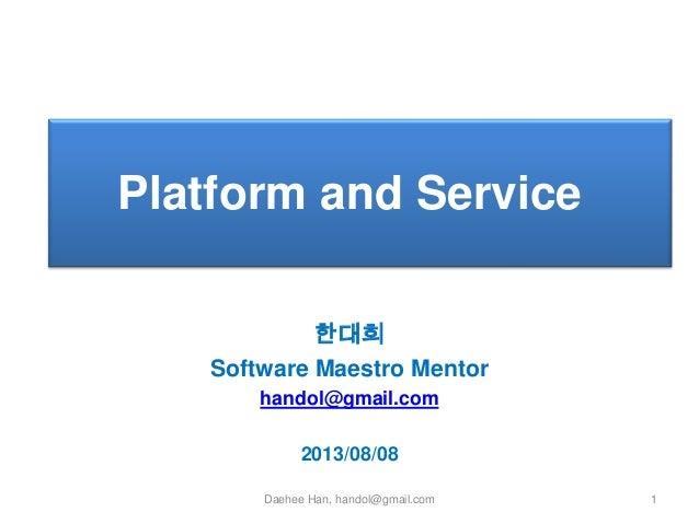 Platform and Service `  한대희 Software Maestro Mentor handol@gmail.com  2013/08/08 Daehee Han, handol@gmail.com  1