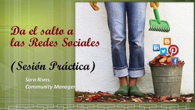 Da el salto alas Redes Sociales(Sesión Práctica)1Sara Rivas,Community Manager