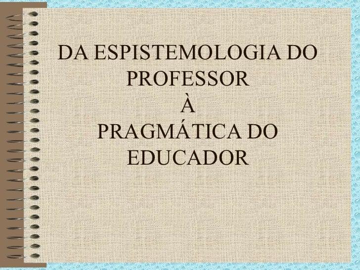 DA ESPISTEMOLOGIA DO PROFESSOR À PRAGMÁTICA DO EDUCADOR