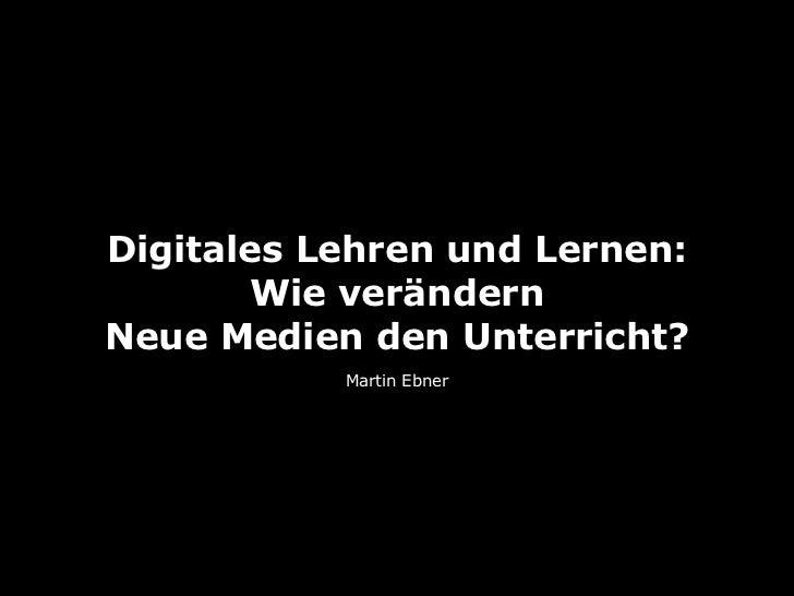Digitales Lehren und Lernen:        Wie verändernNeue Medien den Unterricht?           Martin Ebner