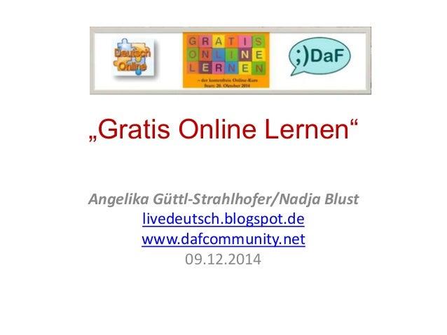 """Gratis Online Lernen""  Angelika Güttl-Strahlhofer/Nadja Blust  livedeutsch.blogspot.de  www.dafcommunity.net  09.12.2014"