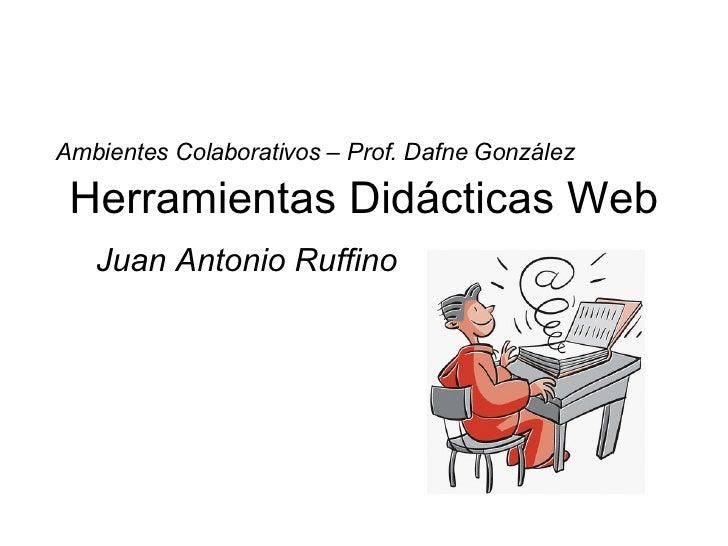 Herramientas Didácticas Web Juan Antonio Ruffino Ambientes Colaborativos – Prof. Dafne González
