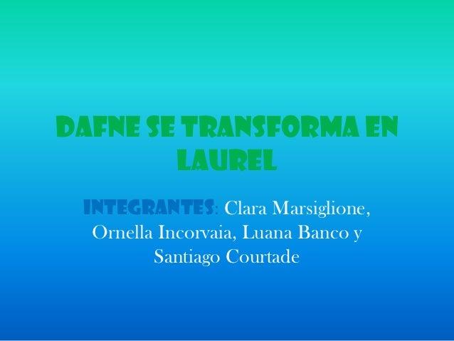 Dafne se transforma en        laurel Integrantes: Clara Marsiglione,  Ornella Incorvaia, Luana Banco y         Santiago Co...
