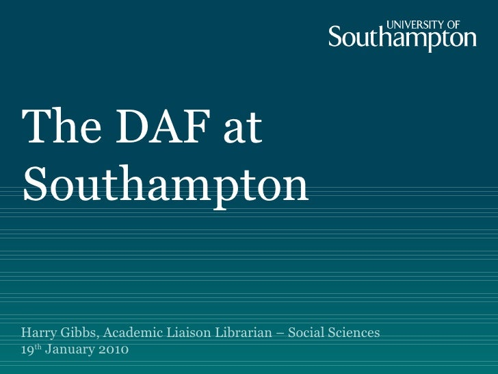 The DAF at Southampton Harry Gibbs, Academic Liaison Librarian – Social Sciences  19 th  January 2010