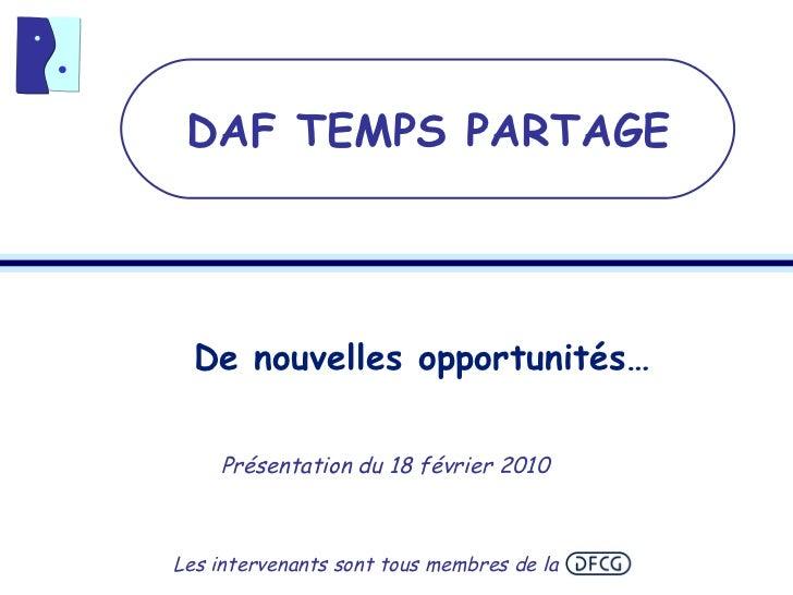 De nouvelles opportunités… Présentation du 18 février 2010 DAF TEMPS PARTAGE Les intervenants sont tous membres de la