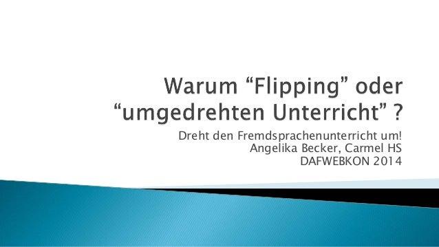 Dreht den Fremdsprachenunterricht um! Angelika Becker, Carmel HS DAFWEBKON 2014