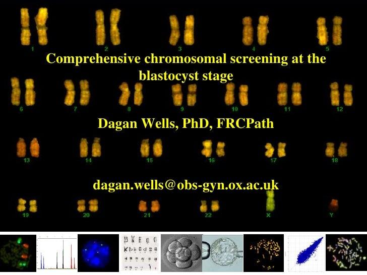 Comprehensive chromosomal screening at the              blastocyst stage          Dagan Wells, PhD, FRCPath           daga...