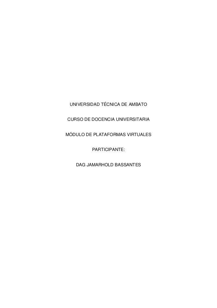 UNIVERSIDAD TÉCNICA DE AMBATOCURSO DE DOCENCIA UNIVERSITARIAMÓDULO DE PLATAFORMAS VIRTUALES         PARTICIPANTE:   DAG JA...
