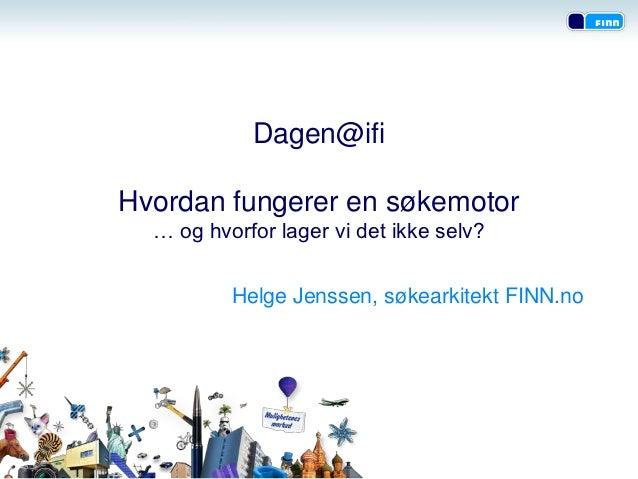 Dagen@ifiHvordan fungerer en søkemotor  … og hvorfor lager vi det ikke selv?          Helge Jenssen, søkearkitekt FINN.no