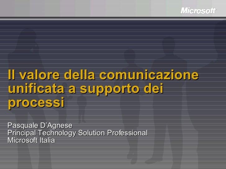 Il valore della comunicazione unificata a supporto dei processi Pasquale D'Agnese Principal Technology Solution Profession...