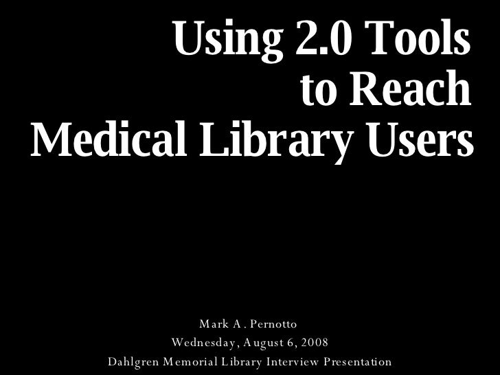 Using 2.0 Tools  to Reach  Medical Library Users   Mark A. Pernotto  Wednesday, August 6, 2008 Dahlgren Memorial Library I...