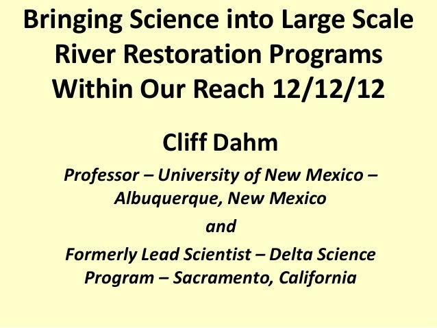 Bringing Science into Large Scale   River Restoration Programs  Within Our Reach 12/12/12               Cliff Dahm   Profe...