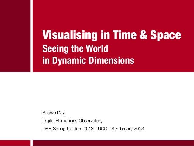 Visualising in Time & SpaceSeeing the Worldin Dynamic DimensionsShawn DayDigital Humanities ObservatoryDAH Spring Institut...