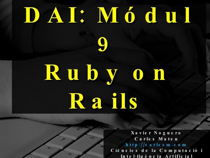 DAI: Módul 9 Ruby on Rails Xavier Noguero Carles Mateu   http://carlesm.com Ciències de la Computació i Intel·ligència Art...