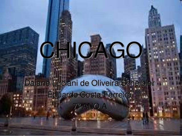CHICAGO Daiane Luciani de Oliveira Scheibler Eduardo Costa Ferreira 7º ANO A
