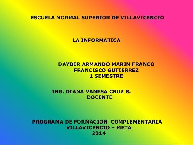 ESCUELA NORMAL SUPERIOR DE VILLAVICENCIO LA INFORMATICA DAYBER ARMANDO MARIN FRANCO FRANCISCO GUTIERREZ 1 SEMESTRE ING. DI...