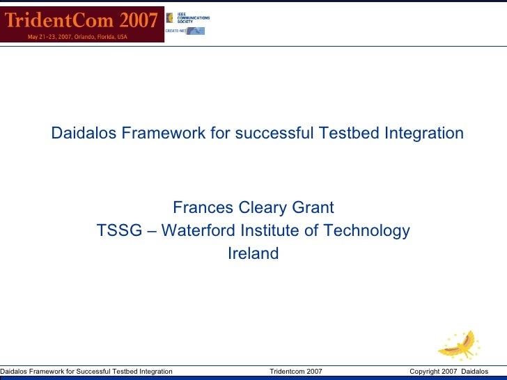 Daidalos Framework for successful Testbed Integration Frances Cleary Grant Miguel Ponce de Leon TSSG – Waterford Institute...