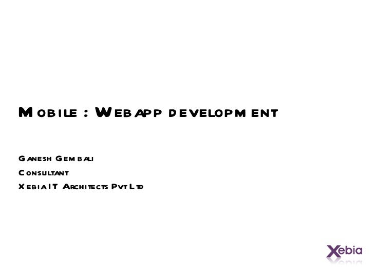 Mobile : Webapp development Ganesh Gembali Consultant Xebia IT Architects Pvt Ltd