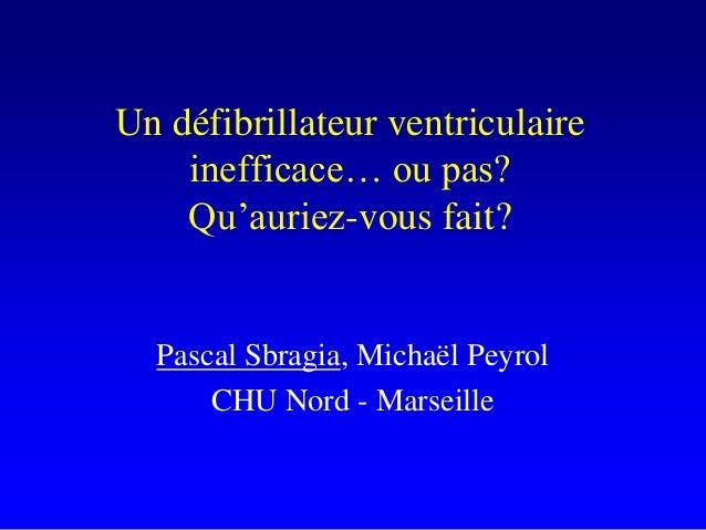 Un défibrillateur ventriculaire    inefficace… ou pas?    Qu'auriez-vous fait?  Pascal Sbragia, Michaël Peyrol      CHU No...