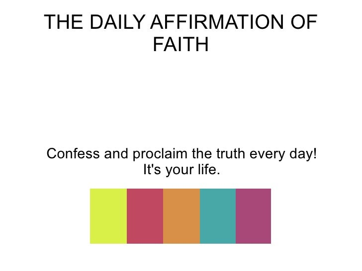THE DAILY AFFIRMATION OF FAITH Confess and proclaim the truth every day! It's your life.