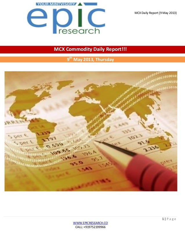 MCX Daily Report (9 May 2013)1   P a g eWWW.EPICRESEARCH.COCALL: +919752199966MCX Commodity Daily Report!!!9thMay 2013, Th...