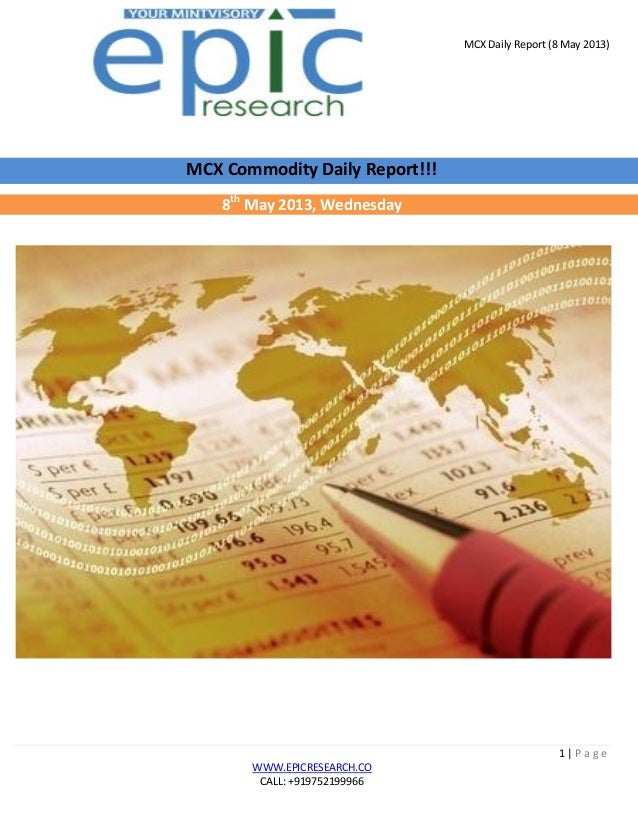 MCX Daily Report (8 May 2013)1 | P a g eWWW.EPICRESEARCH.COCALL: +919752199966MCX Commodity Daily Report!!!8thMay 2013, We...