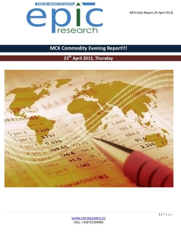 MCX Daily Report (25 April 2013)1 | P a g eWWW.EPICRESEARCH.COCALL: +919752199966MCX Commodity Evening Report!!!25thApril ...