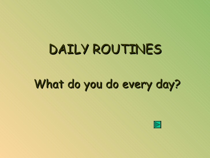 DAILY ROUTINES What do you do every day?