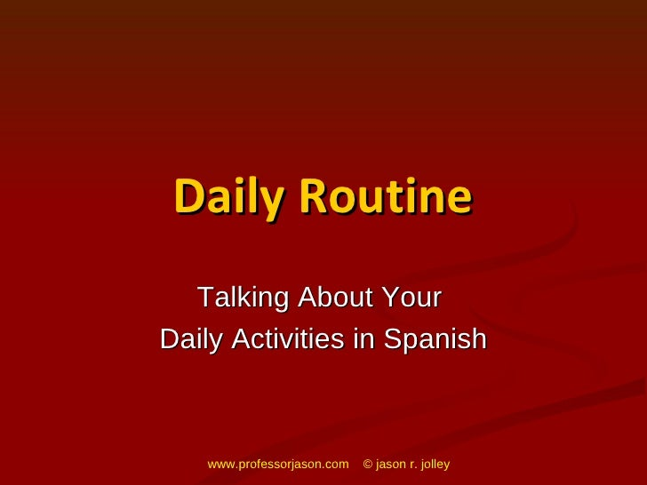 Daily Routine Talking About Your  Daily Activities in Spanish www.professorjason.com  © jason r. jolley