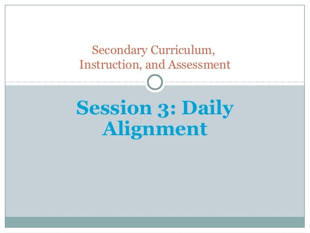 Secondary Curriculum,Instruction, and AssessmentSession 3: Daily  Alignment