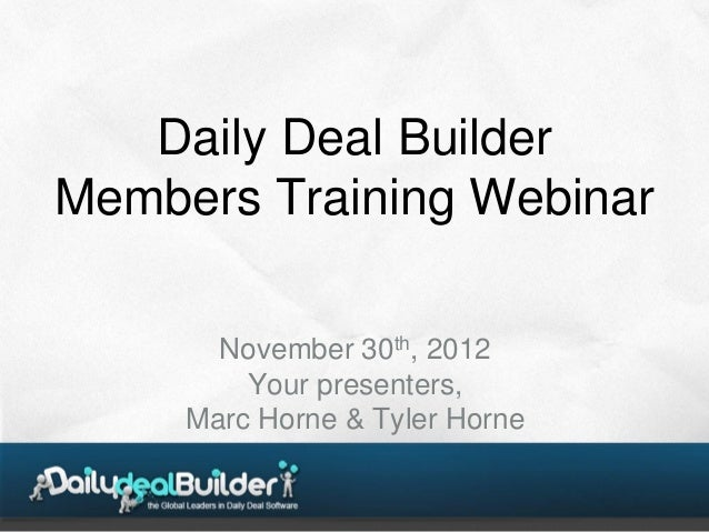Daily Deal BuilderMembers Training Webinar       November 30th, 2012         Your presenters,     Marc Horne & Tyler Horne