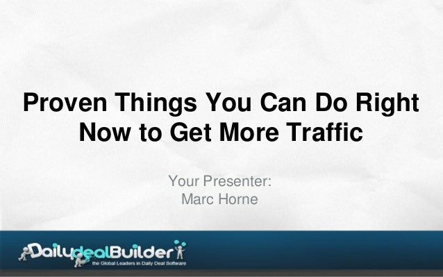 Proven Things You Can Do Right    Now to Get More Traffic          Your Presenter:           Marc Horne