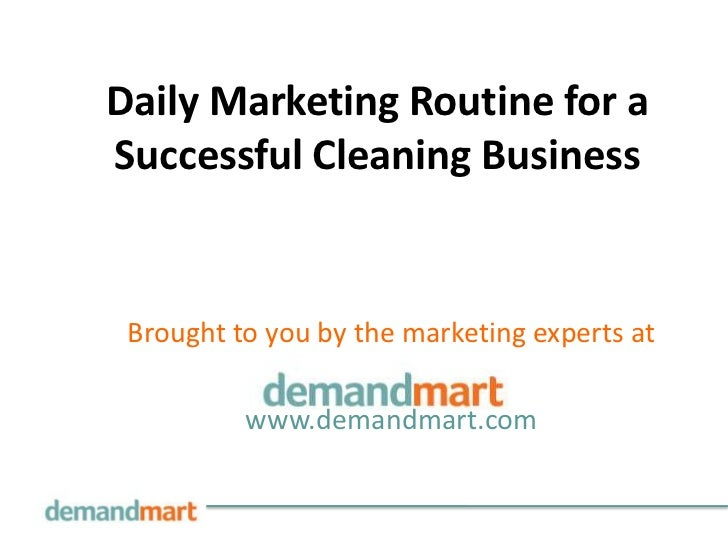 Daily Marketing Routine for aSuccessful Cleaning Business Brought to you by the marketing experts at          www.demandma...