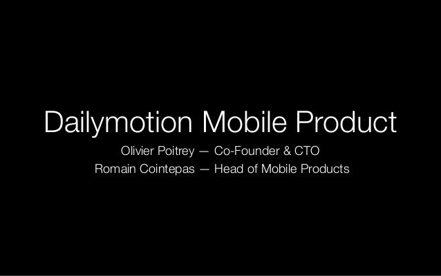 Dailymotion Mobile Product Olivier Poitrey — Co-Founder & CTO Romain Cointepas — Head of Mobile Products